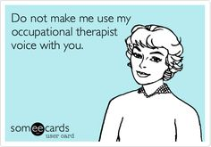 Funny Reminders Ecard: Do not make me use my OT voice on you.