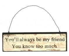Wooden Sign – 'You Will Always Be My Friend' Sign Small hanging wooden sign reading 'You Will Always Be My Friend You Know too Much'.  Beautifully decorated with an antique distressed shabby chic finish, with a metal hanger so that it can be hung on the wall, door handle or furniture knob.  Size - 17.8cm