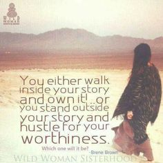 You either own your story or hustle for your worthiness.