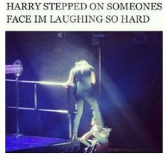 BAHAHAHAHAHAHA!!! I mean, it must've hurt, but I honestly wouldn't mind. I'd just be like, Harry styles stepped on my face. I'm cool. :p