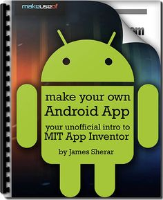 Make Your Own Android App: Your Unofficial Intro To MIT App Inventor by James Sherar