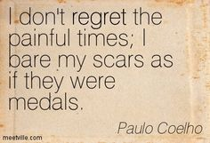 I don't regret the painful times I bare my scars as if they were medals. Paulo Coelho