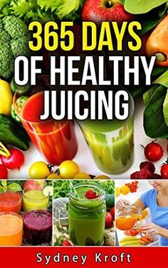 365 Days of Healthy Juicing: (Juicing Recipes, Juicing for Weight Loss, Juicing for Beginners, Fruit Infused Water, Smoothies, Juicing Bible, Ice Tea) by Sydney Kroft