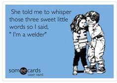 My Hubby is a Welder Welding Memes, Welding Funny, Welding Rigs, Way Of Life, Love Of My Life, My Love, Welder Humor, Pipeline Welders, Gypsy Life