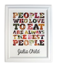 """People who love to eat are always the best people"" -Julia Child  I want to hang this in my kitchen :)"