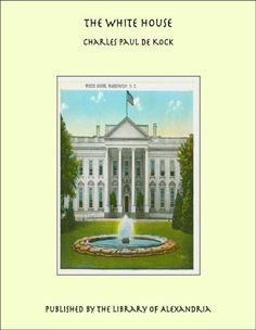 The White House by Charles Paul de Kock. $4.12. Publisher: Library of Alexandria (December 27, 2012). 536 pages