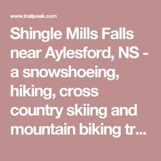 Shingle Mills Falls near Aylesford, NS - a snowshoeing, hiking, cross country skiing and mountain biking trail