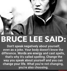 BRUCE LEE SAID: Don't speak negatively about yourself, even as a joke. Your body doesn't know the difference. Words are energy and cast spells, that's why it's called spelling. Change the way you speak about yourself and you can change your life. What you're not changing, you're also choosing. - America's best pics and videos