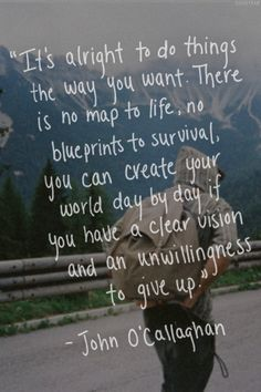 It's alright to do thing the way you want. There is no map to life, no blueprints to survival you can create you world day by day if  you have a clear vision and an unwillingness to give up -Johon O'Callaghan -beautiful quote
