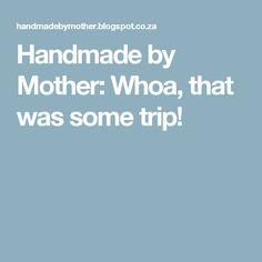 Handmade by Mother: Whoa, that was some trip!