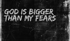God is SO MUCH BIGGER than my fears!!!