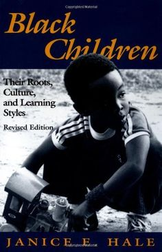 Black Children: Their Roots, Culture, & Learning Styles by Janice E. Hale-Benson. American educators have largely failed to recognize the crucial significance of culture in the education of African-American children, contends Janice E. Hale. Hale explores the effects of African-American culture on a child's intellectual development & suggests ways for African American kids to develop their intelligence, pursue strengths & succeed in school & at work.
