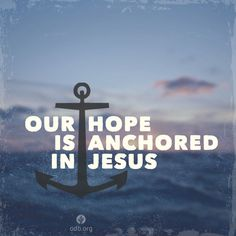 Jesus anchors our souls, so that we will not drift away from our hope in God. ~Jesus, in the face of all kinds of trouble and uncertainty, help me to have a confident expectation that is grounded in Your unfailing love for me.  ~ [Our Anchor | Our Daily Bread]