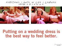 Putting on a wedding dress is the best way to feel better. -Friends