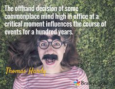 The offhand decision of some commonplace mind high in office at a critical moment influences the course of events for a hundred years. / Thomas Hardy