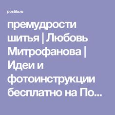 премудрости шитья   Любовь Митрофанова   Идеи и фотоинструкции бесплатно на Постиле