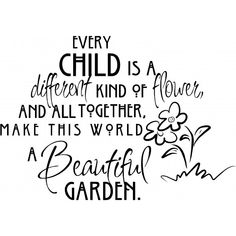 """""""Every child is a different kind of flower, and all together make this world a beautiful garden.""""  -Anonymous                                                                                                                                                                                 More"""
