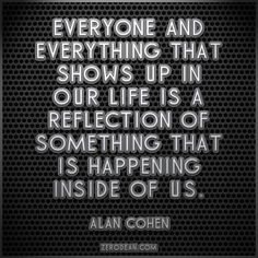 """""""Everyone and everything that shows up in our life is a reflection of something that is happening inside of us."""" -- Alan Cohen"""
