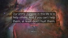 """Dalai Lama XIV Quote: """"Our prime purpose in this life is to help others. And if you can't help them, at least don't hurt them."""""""