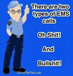 There are two types of EMS calls. Oh shit and BULLSHIT!