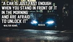 A car is just fast enough when you stand in front of it in the morning and are afraid to unlock it. - gearhead meme
