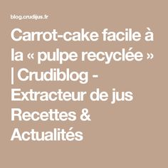 Carrot-cake facile à la «pulpe recyclée» | Crudiblog - Extracteur de jus Recettes & Actualités