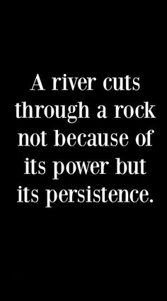 Motivational Quote: A River Cuts Through A Rock Not Because Of It's Power But…