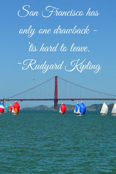 San Francisco has only one drawback - 'tis hard to leave. ~ Rudyard Kipling