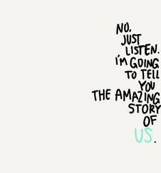 No. Just listen. I'm going to tell you the amazing story of us. - Alexandra Bracken, The Darkest Minds