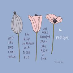 """And the day came when the risk to remain in a tight bud was more painful than the risk it took to blossom.""Anais Nin"
