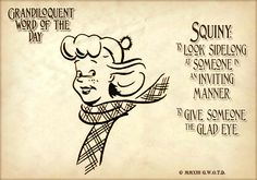 """Squiny (SKWIN•ee) Verb: -To look asquint. -To look sidelong or invitingly. -To give the """"glad eye"""" to someone. Noun: -A squint of the eye, especially with an inviting or enticing look.  From: 1560s, shortened form of asquint (q.v.). The verb is attested from 1590s; the noun from 1650s. Related: Squinted; squinting."""