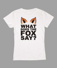 White Fox Ears 'What Does the Fox Say?' Fitted Tee. Yeah right? Cow = moo, Chicken = Cluck, what DOES the fox say? lol.
