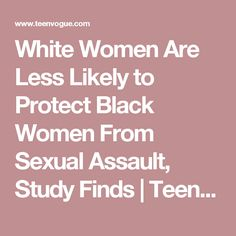 White Women Are Less Likely to Protect Black Women From Sexual Assault, Study Finds | Teen Vogue
