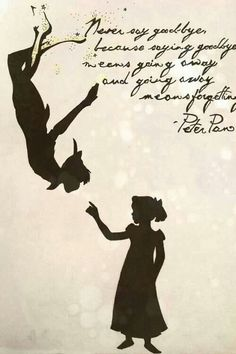 """""""Never say goodbye, because saying goodbye means going away, and going away means forgetting"""" - Peter Pan  ...Incase you couldn't read them text..."""