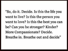 Breathe in. Breathe out. Decide. And live passionately. Wholeheartedly. The life you want to live.