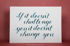 """""""If it doesn't challenge you it doesn't change you."""" via www.thisrestlessness.com #calligraphy #quote"""