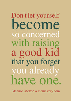 Glennon Melton momastery.com Don't let yourself become so concerned with raising a good kid that you forget you already have one