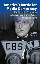 America's battle for media democracy : the triumph of corporate libertarianism and the future of media reform