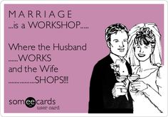 M A R R I A G E ...is a WORKSHOP..... Where the Husband ......WORKS and the Wife ................SHOPS!!!
