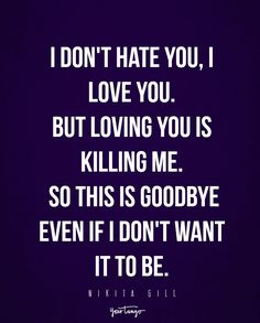 """I don't hate you, I love you. But loving you is killing me. So this is goodbye even if I don't want it to be."" - Nikita Gill"