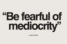 Be fearful of mediocrity