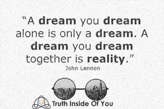 A dream you dream alone is only a dream together is reality. ~ John Lennon