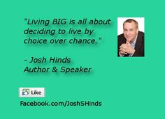 "Quote reads: ""Living BIG is all about deciding to live by choice over chance."" - Josh Hinds"