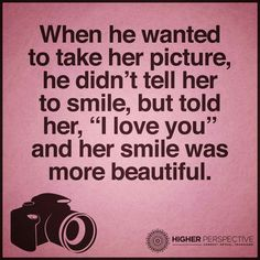 """When he wanted to take her picture, he didn't tell her to smile, but told her, """"I love you"""" and her smile was more beautiful."""