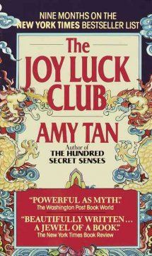 FICTION: The Joy Luck Club by Amy Tan Encompassing two generations and a rich blend of Chinese and American history, the story of four struggling, strong women also reveals their daughter's memories and feelings.