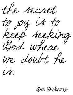 """The secret to joy is to keep seeking God where we doubt he is."" ~Ann Voskamp    Oh how true this is..."