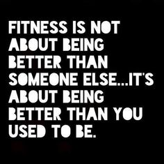 Fitness is not about being better than someone else...its about being better than you used to be.
