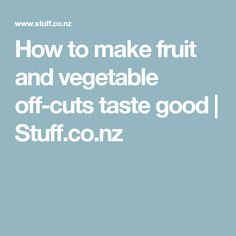 How to make fruit and vegetable off-cuts taste good | Stuff.co.nz