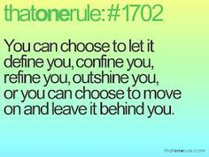 You  can choose to let it define you, confine you, refine you, outshine you, or you can choose to move on a leave it behind you..  ((I choose the latter.))