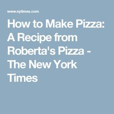 How to Make Pizza: A Recipe from Roberta's Pizza - The New York Times